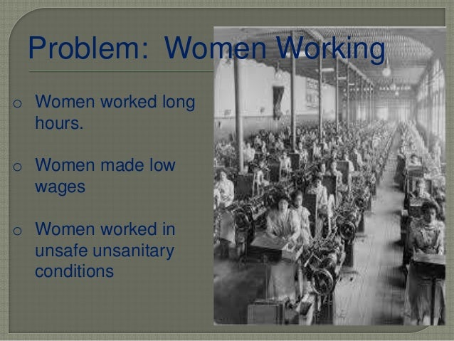 Problem: Women Working o Women worked long hours. o Women made low wages o Women worked in unsafe unsanitary conditions