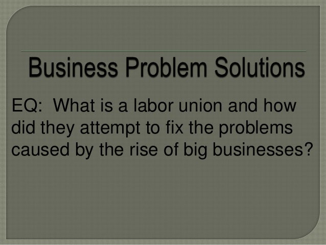 EQ: What is a labor union and how did they attempt to fix the problems caused by the rise of big businesses?