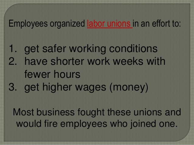 Employees organized labor unions in an effort to: 1. get safer working conditions 2. have shorter work weeks with fewer ho...