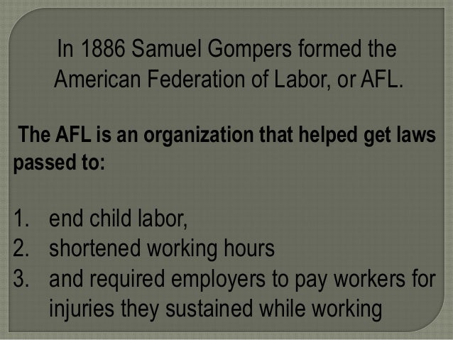 In 1886 Samuel Gompers formed the American Federation of Labor, or AFL. The AFL is an organization that helped get laws pa...