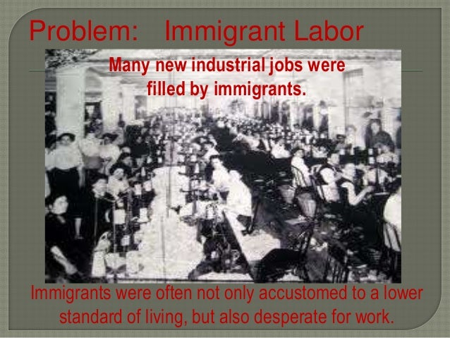 Problem: Immigrant Labor Many new industrial jobs were filled by immigrants. Immigrants were often not only accustomed to ...