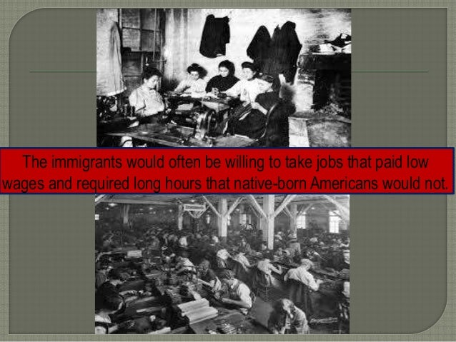 The immigrants would often be willing to take jobs that paid low wages and required long hours that native-born Americans ...
