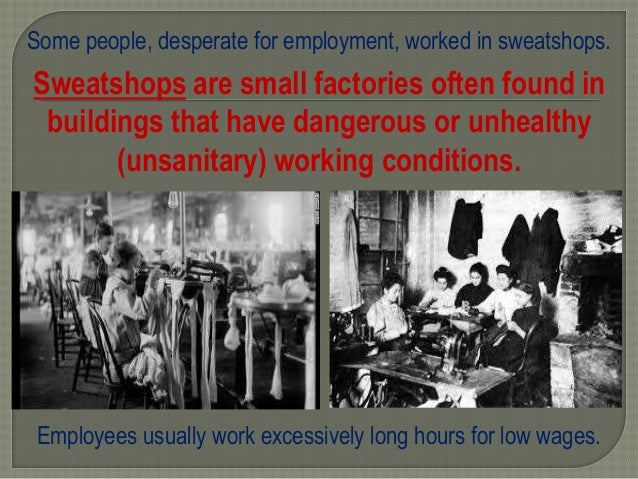 Some people, desperate for employment, worked in sweatshops. Sweatshops are small factories often found in buildings that ...