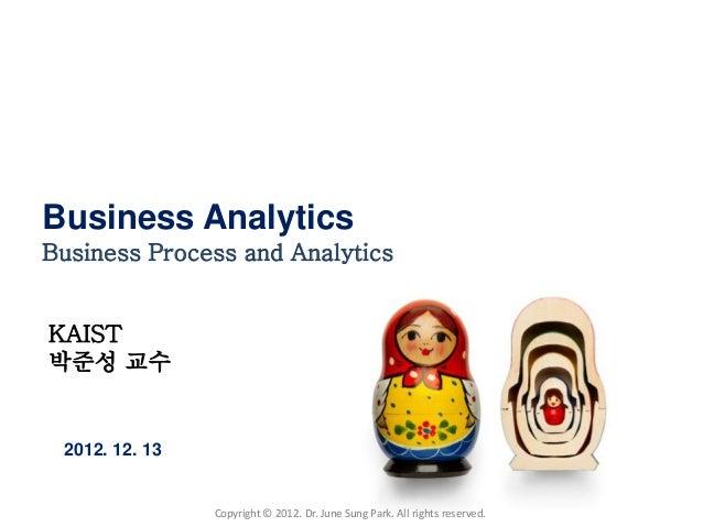 Business AnalyticsBusiness Process and AnalyticsKAIST박준성 교수 2012. 12. 13                Copyright © 2012. Dr. June Sung Pa...