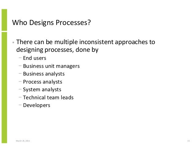 March 25, 2011 15 Who Designs Processes? • There can be multiple inconsistent approaches to designing processes, done by −...
