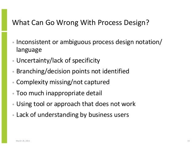 March 25, 2011 16 What Can Go Wrong With Process Design? • Inconsistent or ambiguous process design notation/ language • U...