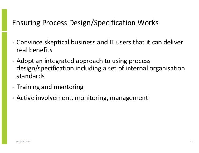 March 25, 2011 17 Ensuring Process Design/Specification Works • Convince skeptical business and IT users that it can deliv...