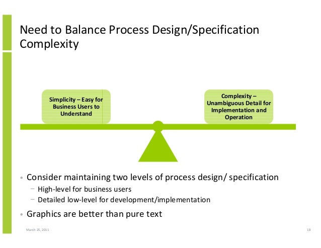 March 25, 2011 18 Need to Balance Process Design/Specification Complexity Simplicity – Easy for Business Users to Understa...