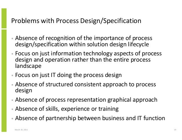 March 25, 2011 19 Problems with Process Design/Specification • Absence of recognition of the importance of process design/...
