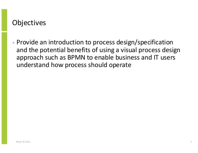 March 25, 2011 2 Objectives • Provide an introduction to process design/specification and the potential benefits of using ...
