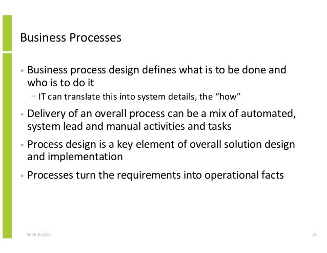 March 25, 2011 21 Business Processes • Business process design defines what is to be done and who is to do it − IT can tra...