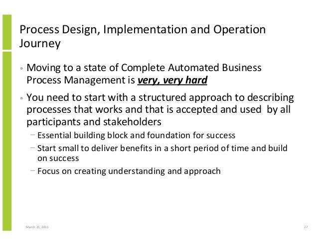 March 25, 2011 27 Process Design, Implementation and Operation Journey • Moving to a state of Complete Automated Business ...