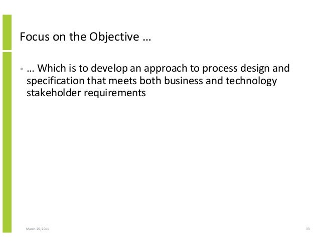 March 25, 2011 33 Focus on the Objective … • … Which is to develop an approach to process design and specification that me...