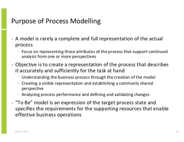March 25, 2011 36 Purpose of Process Modelling • A model is rarely a complete and full representation of the actual proces...