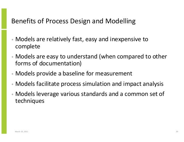 March 25, 2011 39 Benefits of Process Design and Modelling • Models are relatively fast, easy and inexpensive to complete ...
