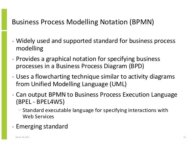March 25, 2011 42 Business Process Modelling Notation (BPMN) • Widely used and supported standard for business process mod...