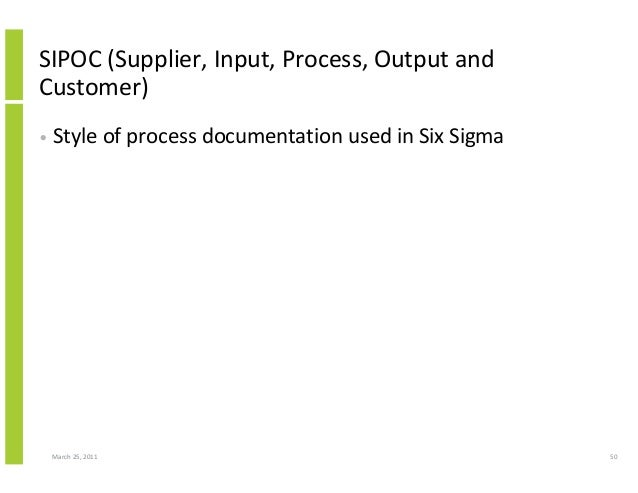 March 25, 2011 50 SIPOC (Supplier, Input, Process, Output and Customer) • Style of process documentation used in Six Sigma