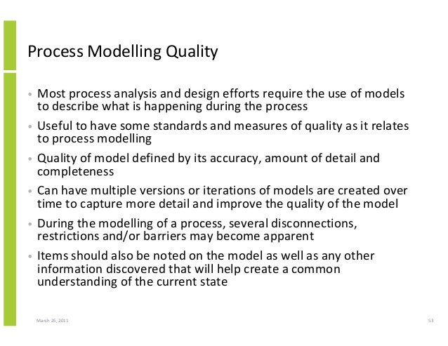 March 25, 2011 53 Process Modelling Quality • Most process analysis and design efforts require the use of models to descri...