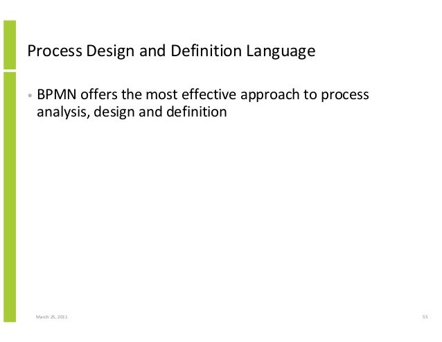 March 25, 2011 55 Process Design and Definition Language • BPMN offers the most effective approach to process analysis, de...