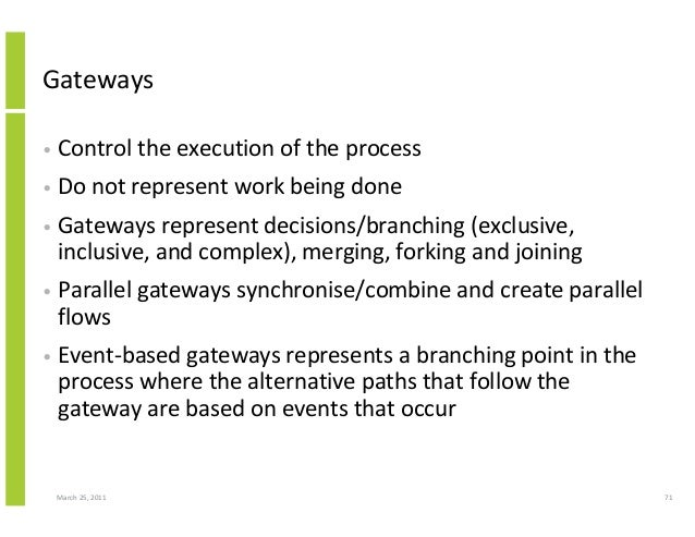 March 25, 2011 71 Gateways • Control the execution of the process • Do not represent work being done • Gateways represent ...