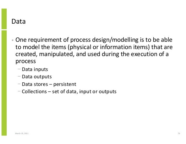 March 25, 2011 76 Data • One requirement of process design/modelling is to be able to model the items (physical or informa...