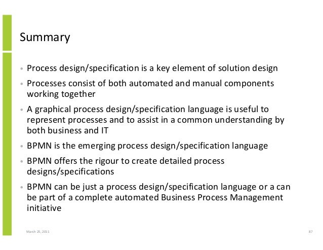 March 25, 2011 87 Summary • Process design/specification is a key element of solution design • Processes consist of both a...