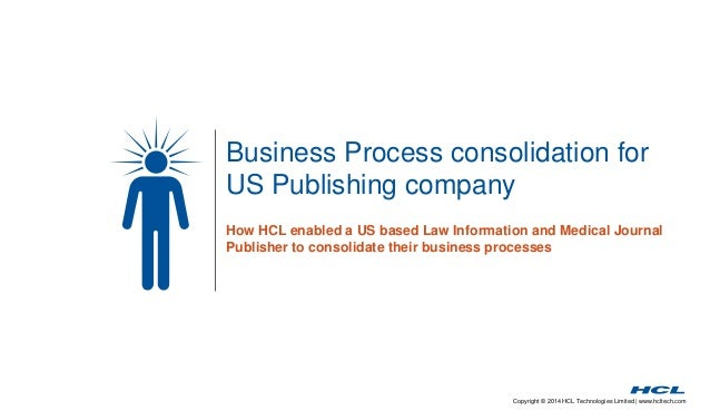 Business Process consolidation for  US Publishing company  How HCL enabled a US based Law Information and Medical Journal ...