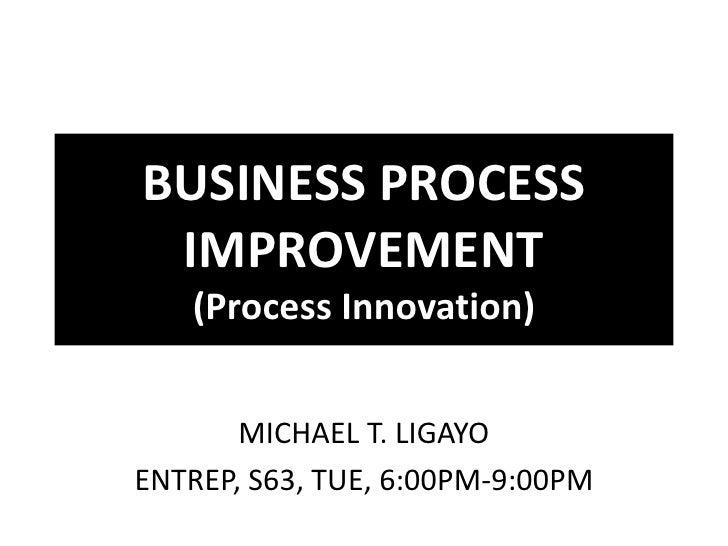 BUSINESS PROCESS IMPROVEMENT   (Process Innovation)       MICHAEL T. LIGAYOENTREP, S63, TUE, 6:00PM-9:00PM