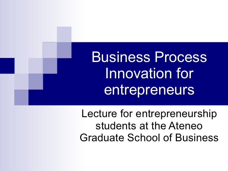 Business Process Innovation for entrepreneurs Lecture for entrepreneurship students at the Ateneo Graduate School of Busin...