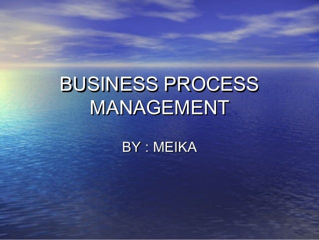 BUSINESS PROCESSBUSINESS PROCESS MANAGEMENTMANAGEMENT BY : MEIKABY : MEIKA