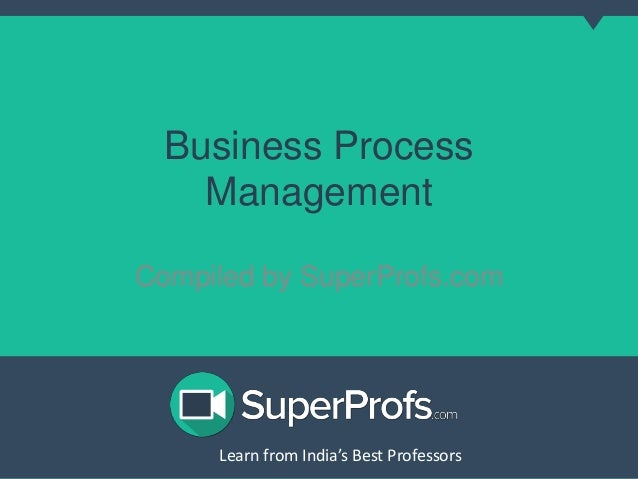 Business Process  Management  Compiled by SuperProfs.com  Learn from India's Best PLreoaferns sfororms India's Best Profes...