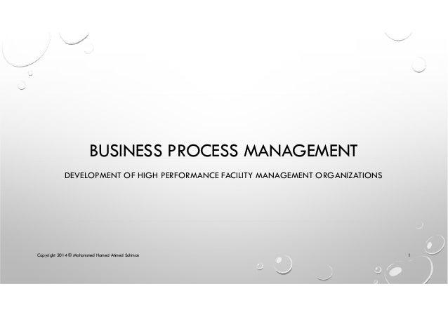 BUSINESS PROCESS MANAGEMENT DEVELOPMENT OF HIGH PERFORMANCE FACILITY MANAGEMENT ORGANIZATIONS Copyright 2014 © Mohammed Ha...