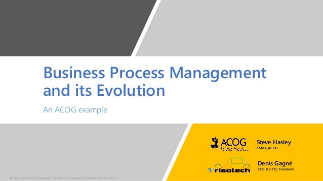 Business Process Management and its Evolution An ACOG example Denis Gagné CEO & CTO, Trisotech Steve Hasley CMIO, ACOG All...