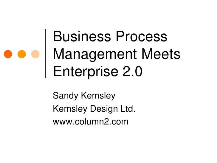 Business Process Management Meets Enterprise 2.0<br />Sandy Kemsley<br />Kemsley Design Ltd.<br />www.column2.com<br />
