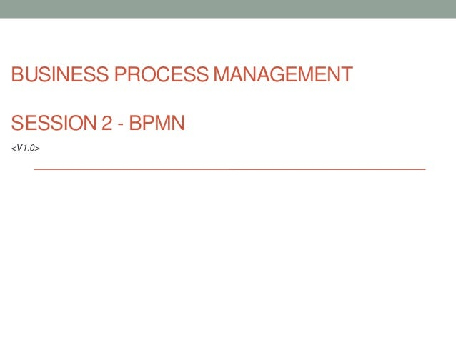 BUSINESS PROCESS MANAGEMENTSESSION 2 - BPMN<V1.0>