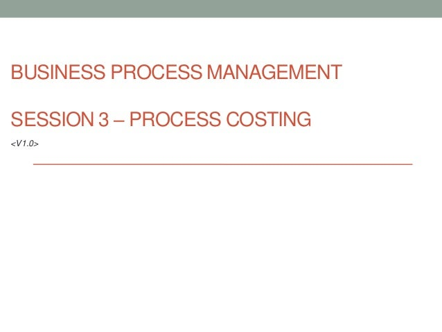 BUSINESS PROCESS MANAGEMENTSESSION 3 – PROCESS COSTING<V1.0>