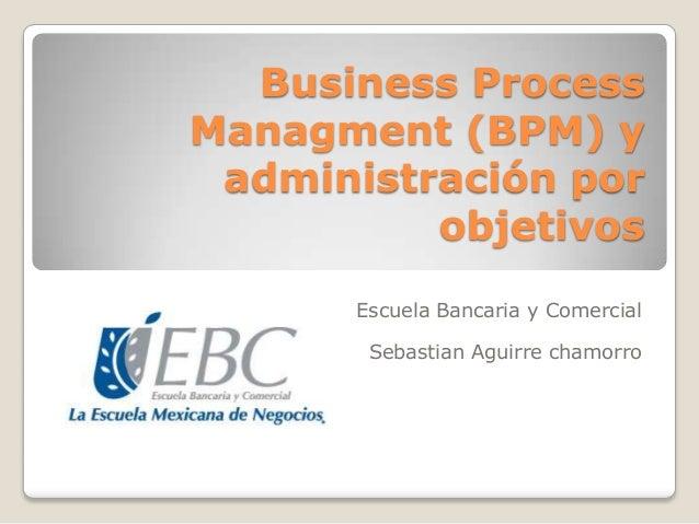 Business Process Managment (BPM) y administración por objetivos Escuela Bancaria y Comercial Sebastian Aguirre chamorro