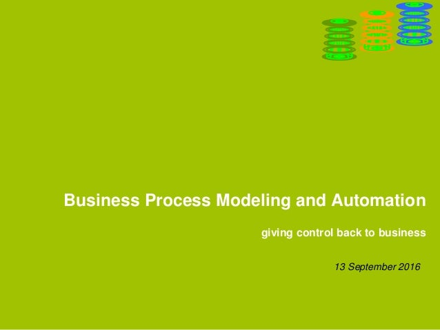 Business Process Modeling and Automation giving control back to business 13 September 2016