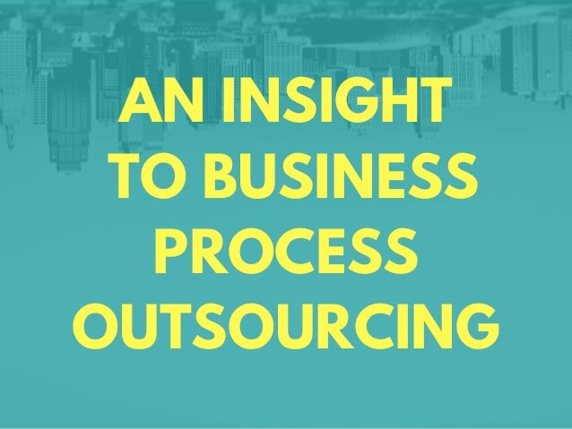 AN INSIGHT TO BUSINESS PROCESS OUTSOURCING