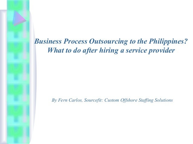 Business Process Outsourcing to the Philippines? What to do after hiring a service provider  By Fern Carlos, Sourcefit: Cu...