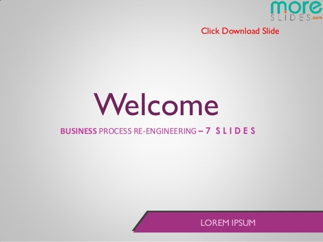 Click Download Slide       WelcomeBUSINESS PROCESS RE-ENGINEERING – 7 S L I D E S                                 LOREM IP...