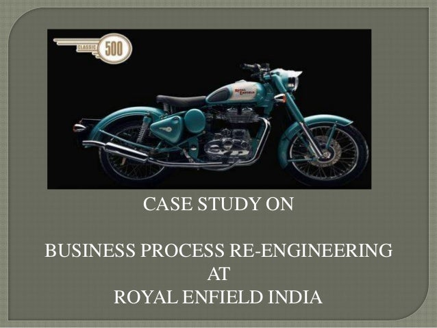 CASE STUDY ONBUSINESS PROCESS RE-ENGINEERING              AT      ROYAL ENFIELD INDIA