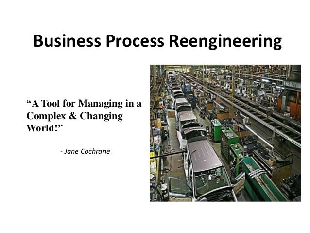 "Business Process Reengineering""A Tool for Managing in aComplex & ChangingWorld!""       - Jane Cochrane"