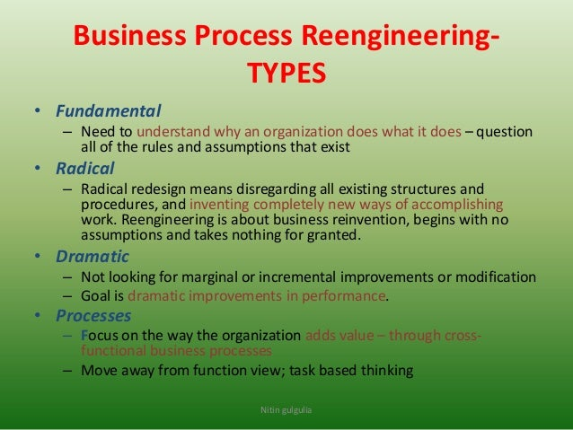 reengineer the corporation Business process reengineering is a radical change activity that cannot be repeated if it goes wrong the first time it is often a high risk activity that involves monetary investment and a risk of demotivated employees.