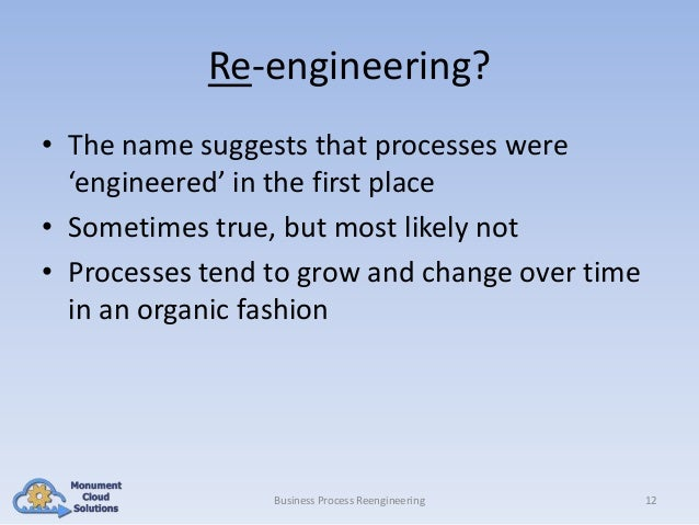Re-engineering? • The name suggests that processes were 'engineered' in the first place • Sometimes true, but most likely ...