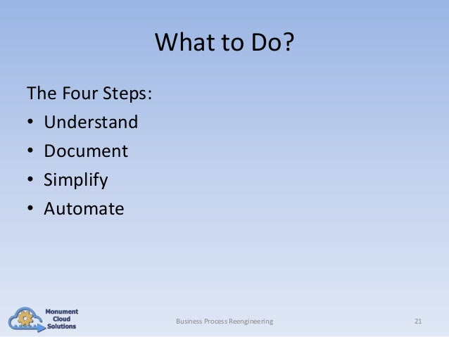 What to Do? The Four Steps: • Understand • Document • Simplify • Automate  Business Process Reengineering  21