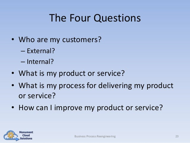The Four Questions • Who are my customers? – External? – Internal?  • What is my product or service? • What is my process ...
