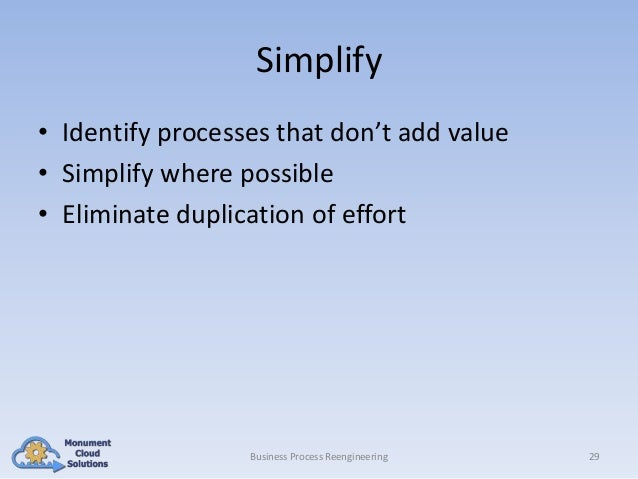 Simplify • Identify processes that don't add value • Simplify where possible • Eliminate duplication of effort  Business P...