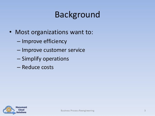 Background • Most organizations want to: – Improve efficiency – Improve customer service – Simplify operations – Reduce co...