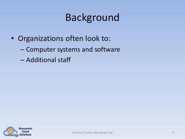 Background • Organizations often look to: – Computer systems and software – Additional staff  Business Process Reengineeri...